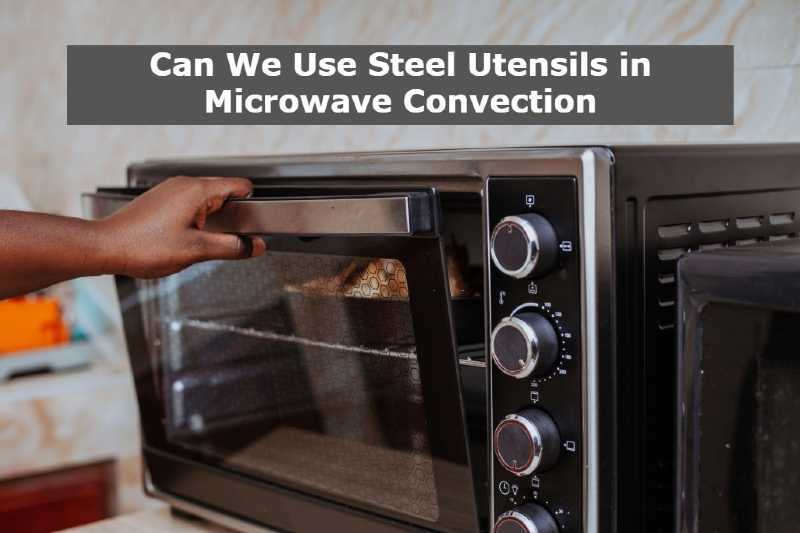 Can We Use Steel Utensils in Microwave Convection
