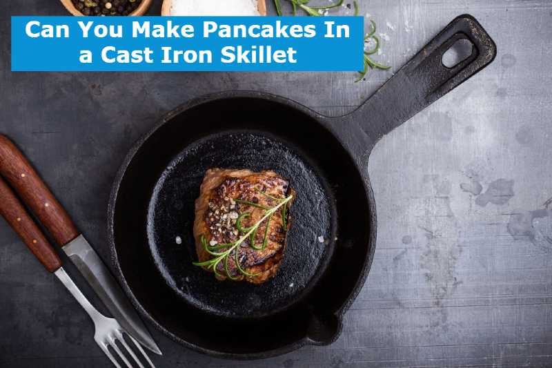 Can You Make Pancakes In a Cast Iron Skillet