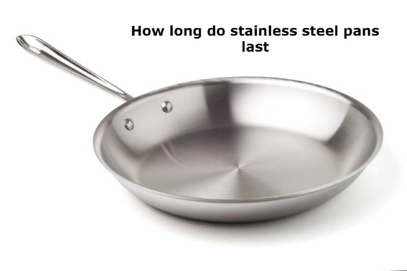 how long do stainless steel pans last
